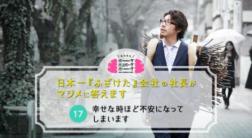 幸せな時ほど不安になってしまいます – 日本一「ふざけた」会社の社長がマジメに答えます(17)