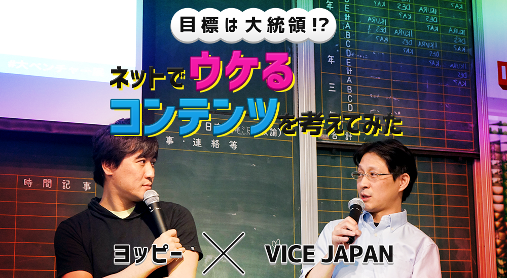 【ヨッピー×VICE JAPAN】目標は大統領!? ネットでウケるコンテンツを考えてみた