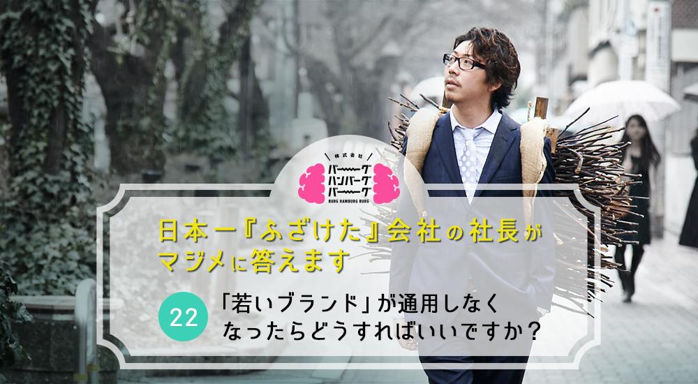 「若いブランド」が通用しなくなったらどうすればいいですか? – 日本一「ふざけた」会社の社長がマジメに答えます(22)