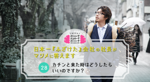 カチンと来た時はどうしたらいいのですか? – 日本一「ふざけた」会社の社長がマジメに答えます(28)