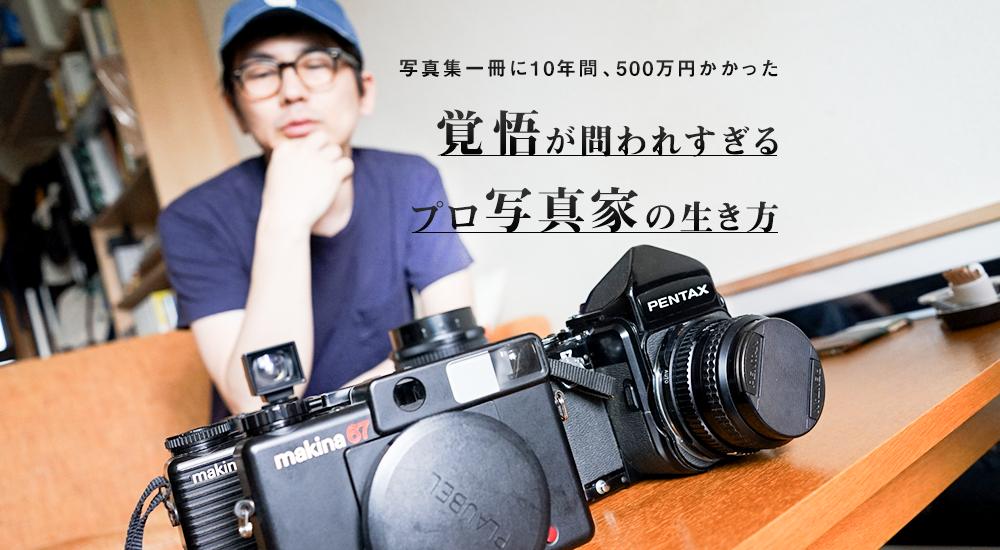 「写真集一冊に10年間、500万円かかった」覚悟が問われすぎるプロ写真家の生き方