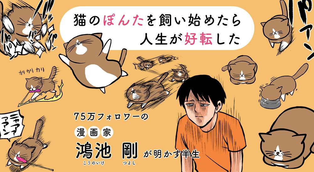 「猫のぽんたを飼い始めたら人生が好転した」 75万フォロワーの漫画家・鴻池剛が明かす半生