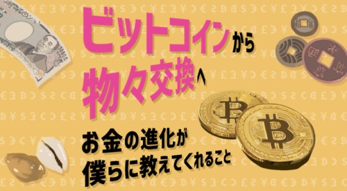 「ビットコインから物々交換へ」お金の進化が僕らに教えてくれること
