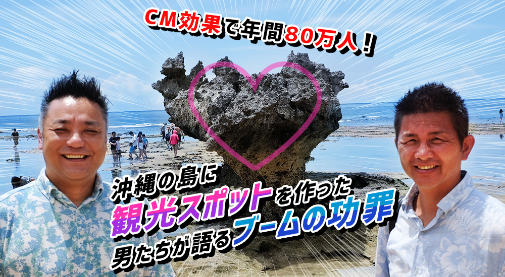 CM効果で年間80万人!沖縄の島に観光スポットを作った男たちが語るブームの功罪