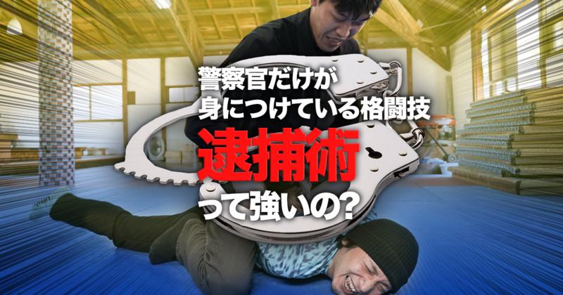 警察官だけが身につけている格闘技 『逮捕術』って強いの?