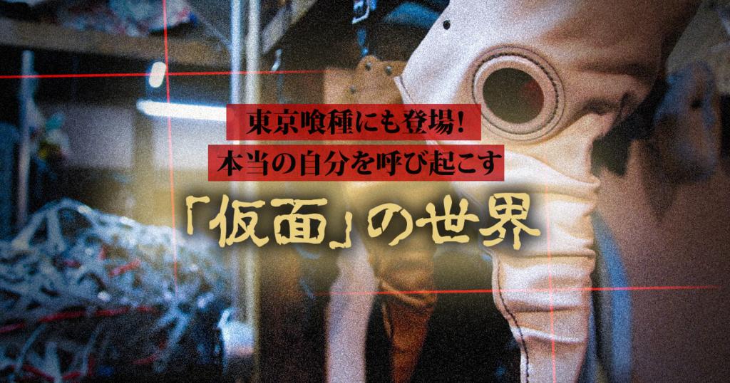東京喰種にも登場! 本当の自分を呼び起こす「仮面」の世界