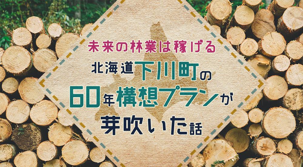 「未来の林業は稼げる」北海道・下川町の60年構想が芽吹いた話