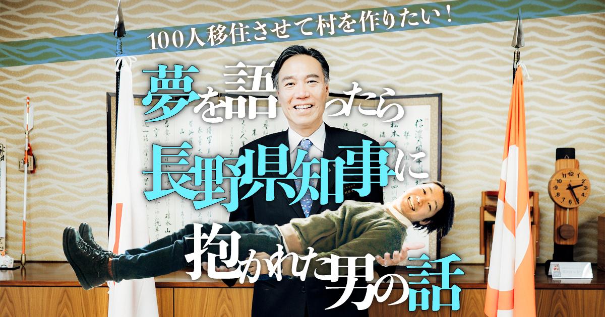 「100人移住させて村を作りたい!」夢を語ったら長野県知事に抱かれた男の話
