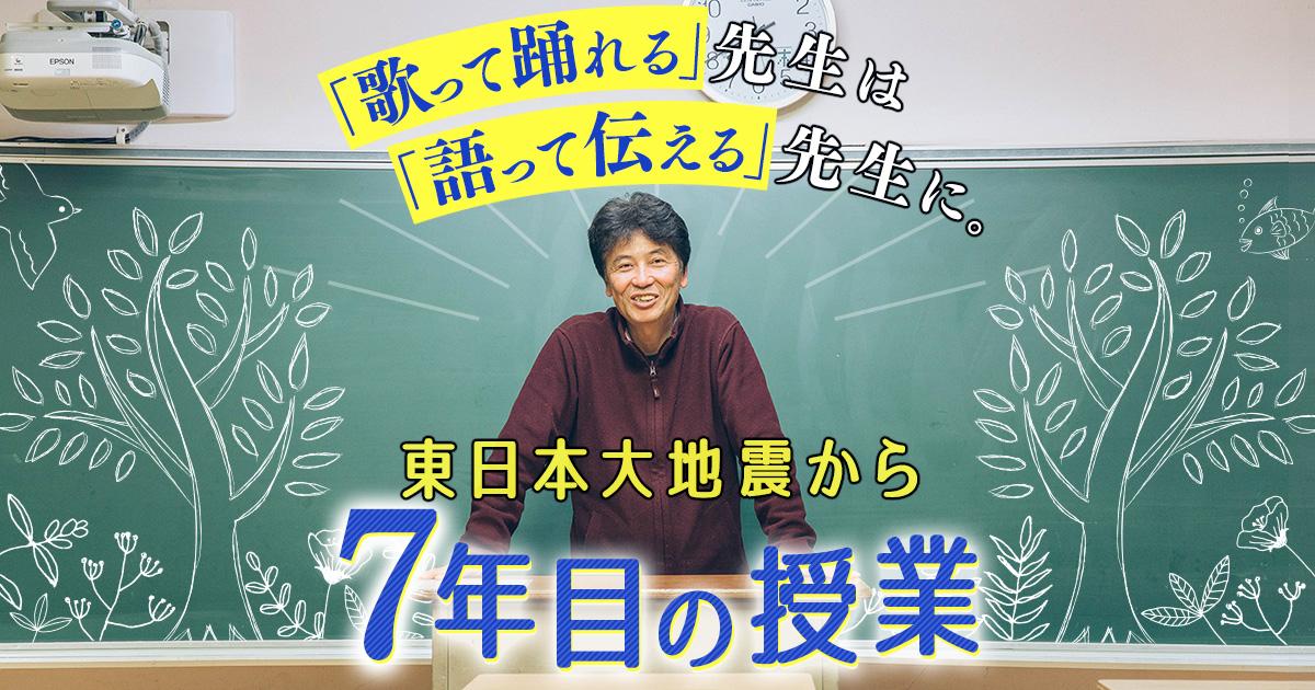 「歌って踊れる」先生は「語って伝える」先生に。東日本大地震から7年目の授業