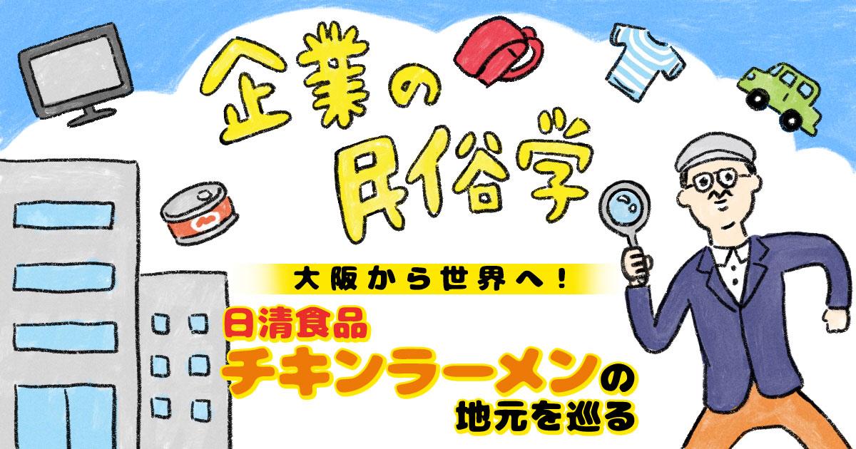 大阪から世界へ!日清食品「チキンラーメン」の地元を巡る|企業の民俗学
