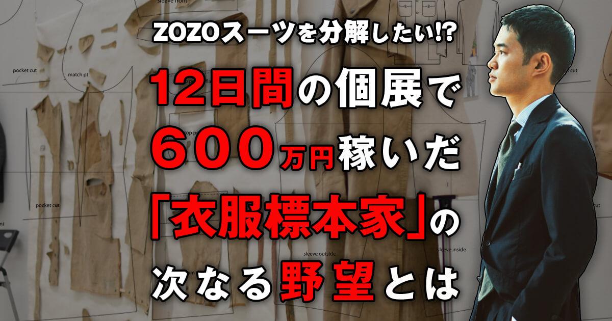 ZOZOスーツを分解したい⁉︎ 12日間の個展で600万稼いだ「衣服標本家」の次なる野望とは