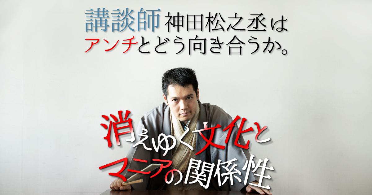 講談師・神田松之丞はアンチとどう向き合うか。消えゆく文化とマニアの関係性