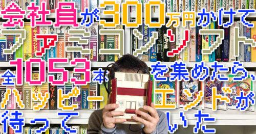 会社員が300万円かけてファミコンカセット全1053本を集めたら、ハッピーエンドが待っていた