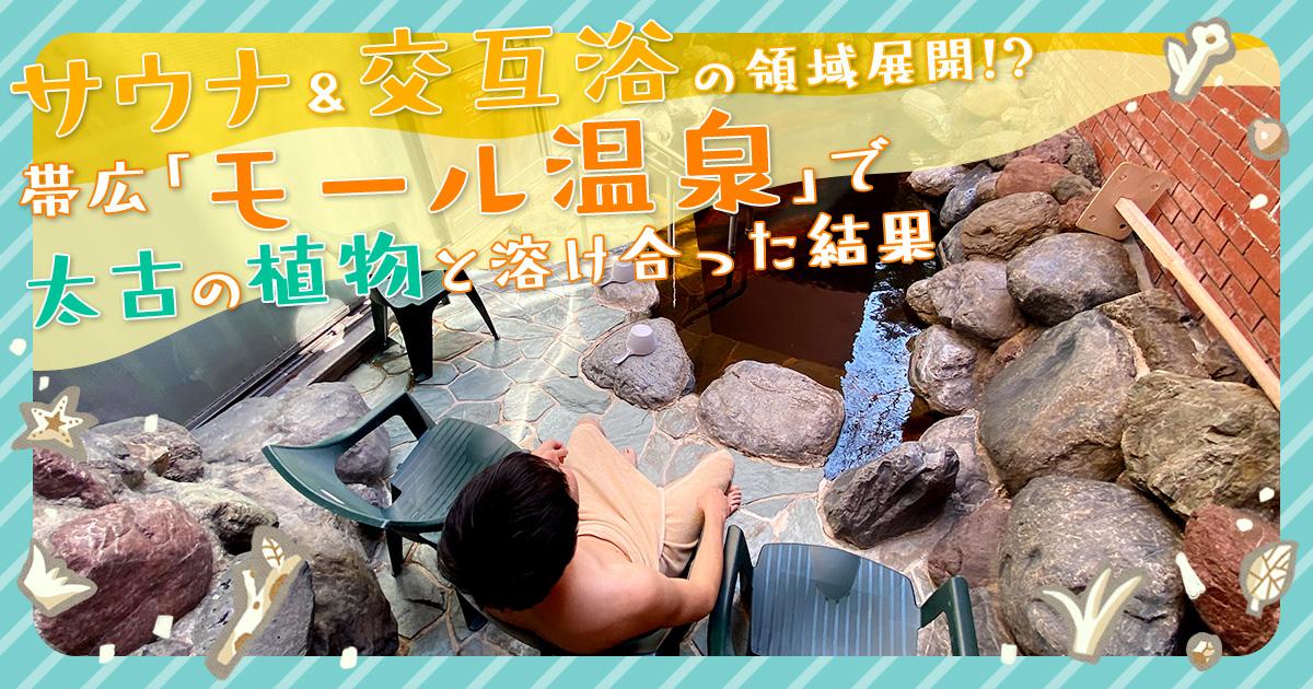 サウナ&交互浴の領域展開!? 帯広「モール温泉」で太古の植物と溶け合った結果