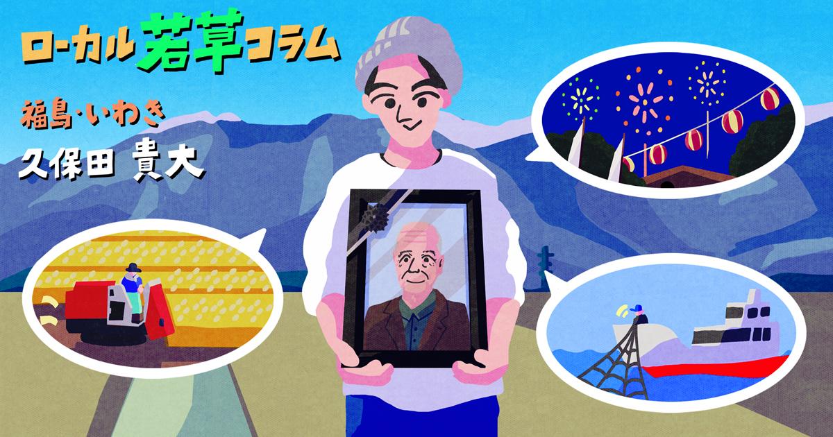 福島に来て一年。課題の現場に立ち続けたら、祖父との愉快な別れができた|ローカル若草コラム