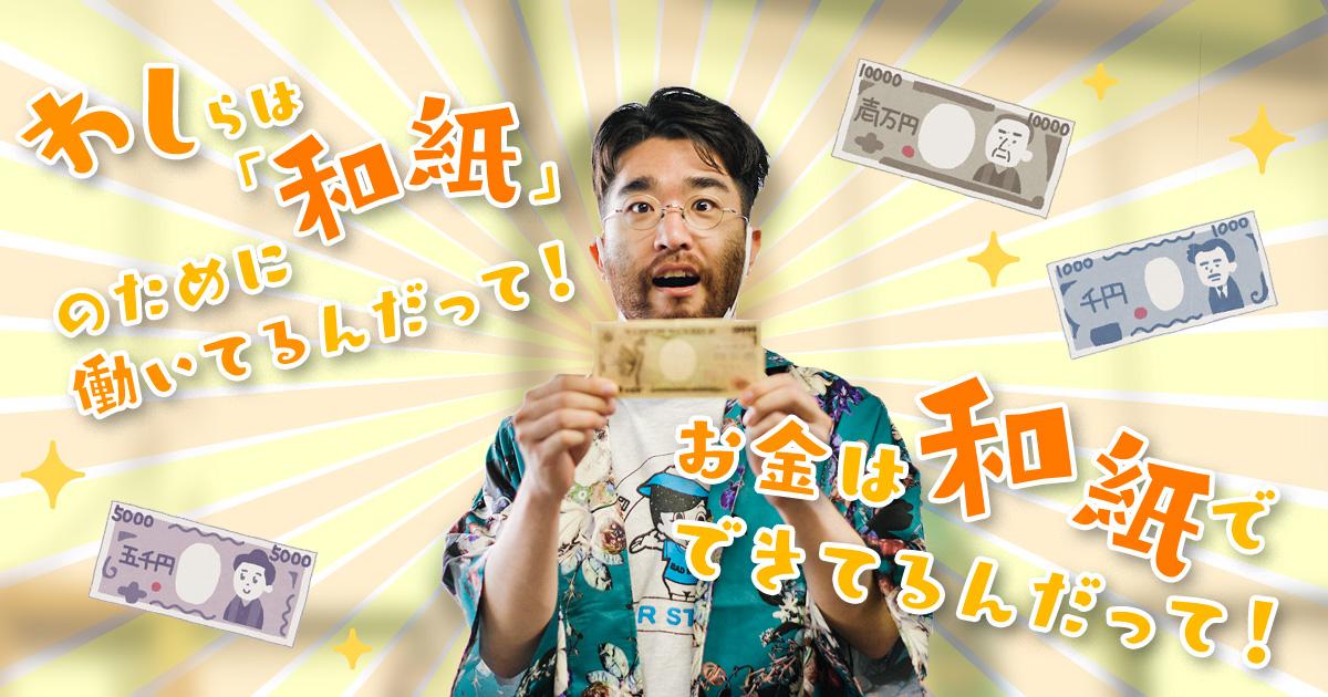 わしらは「和紙」のために働いてるんだって! お金は和紙でできてるんだって!