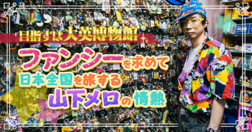 「目指すは大英博物館」ファンシーを求めて日本全国を旅する山下メロの情熱