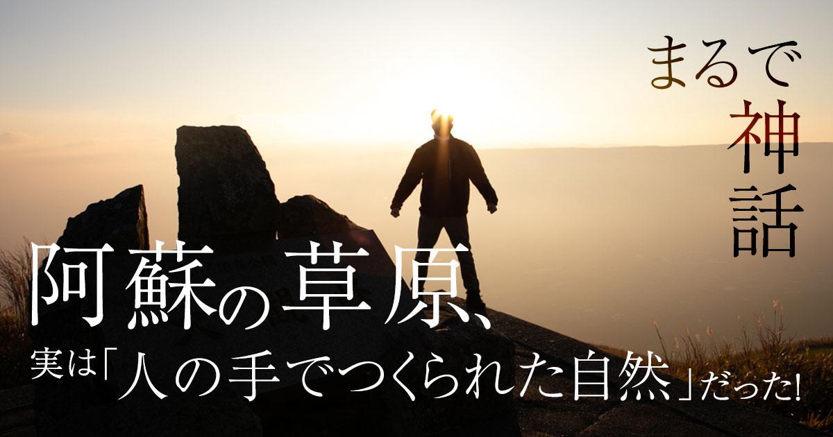 まるで神話。阿蘇の草原、実は「人の手でつくられた自然」だった!